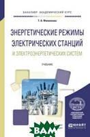 Филиппова Т.А. Энергетические режимы электрических станций и электроэнергетических систем. Учебник для академического бакалавриата