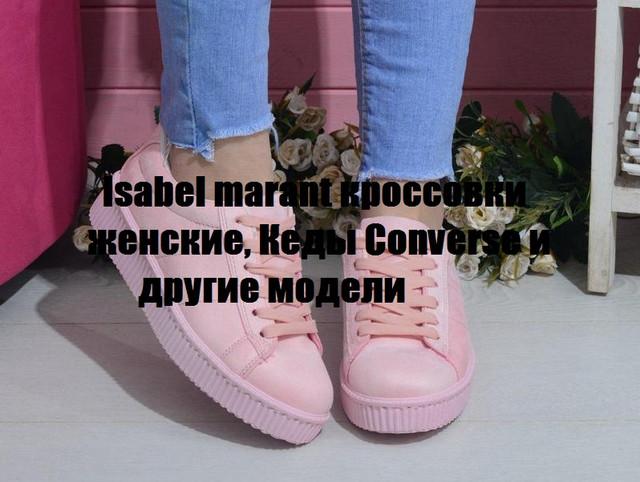 Isabel marant кроссовки женские, Кеды Converse и другие модели