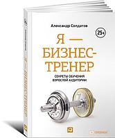Александр Солдатов Я - бизнес-тренер. Секреты обучения взрослой аудитории