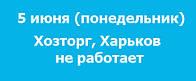 5 июня (понедельник) Хозторг, Харьков не работает!