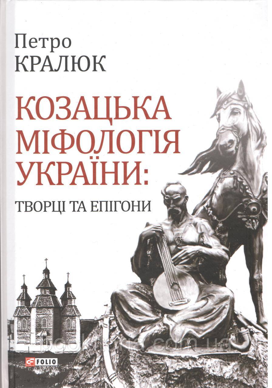 Кралюк П. Козацька міфологія: України творці та епігони.