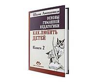 КНИГА Основи гуманної педагогіки Амонашвілі Ш.А. Як любити дітей кн2