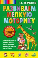 Развиваем мелкую моторику. Автор Ткаченко Т.А. 978-5-699-70608-2