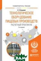 Е. П. Кошевой Технологическое оборудование пищевых производств. Расчетный практикум. Учебное пособие для вузов