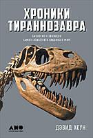 Хроники тираннозавра. Биология и эволюция самого известного хищника в мире Хоун Д