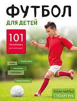 Футбол для детей. 101 тренировка для начинающего футболиста. Чарльз Т., Рук С.
