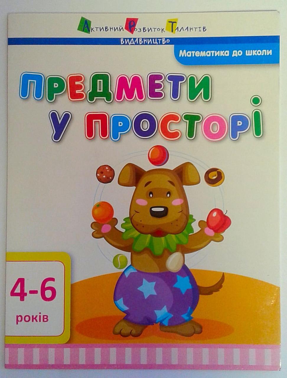 Математика до школи: Предмети у просторі 4-6 років ДШ11108У АРТ видавництво Україна