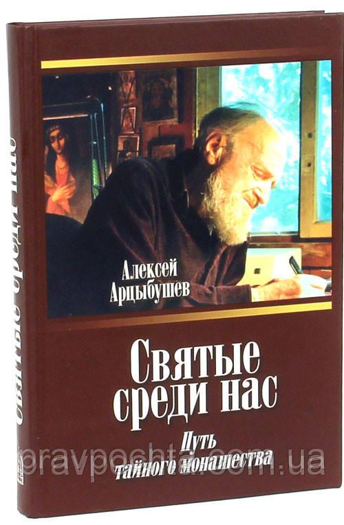 Святые среди нас. Путь тайного монашества. Алексей Арцыбушев