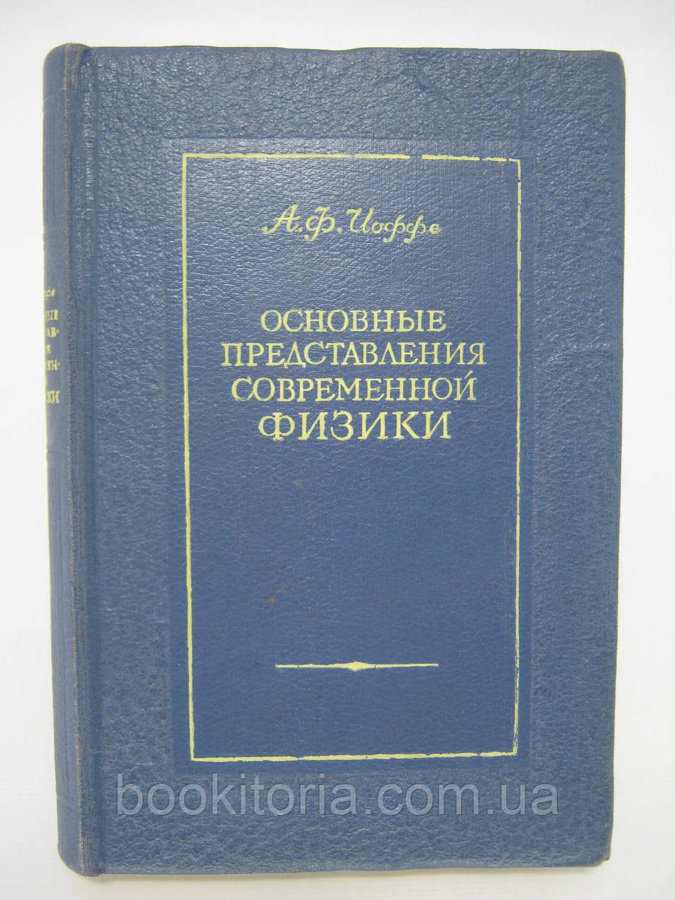 Иоффе А.Ф. Основные представления современной физики (б/у).
