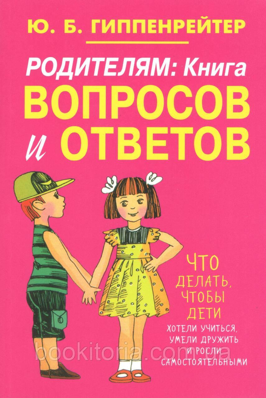 Гиппенрейтер Ю. Родителям: книга вопросов и ответов.Что делать,чтобы дети хотели учиться, умели дружить