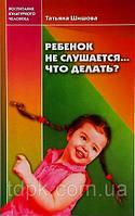 Ребенок не слушается... Что делать? Татьяна Шишова.