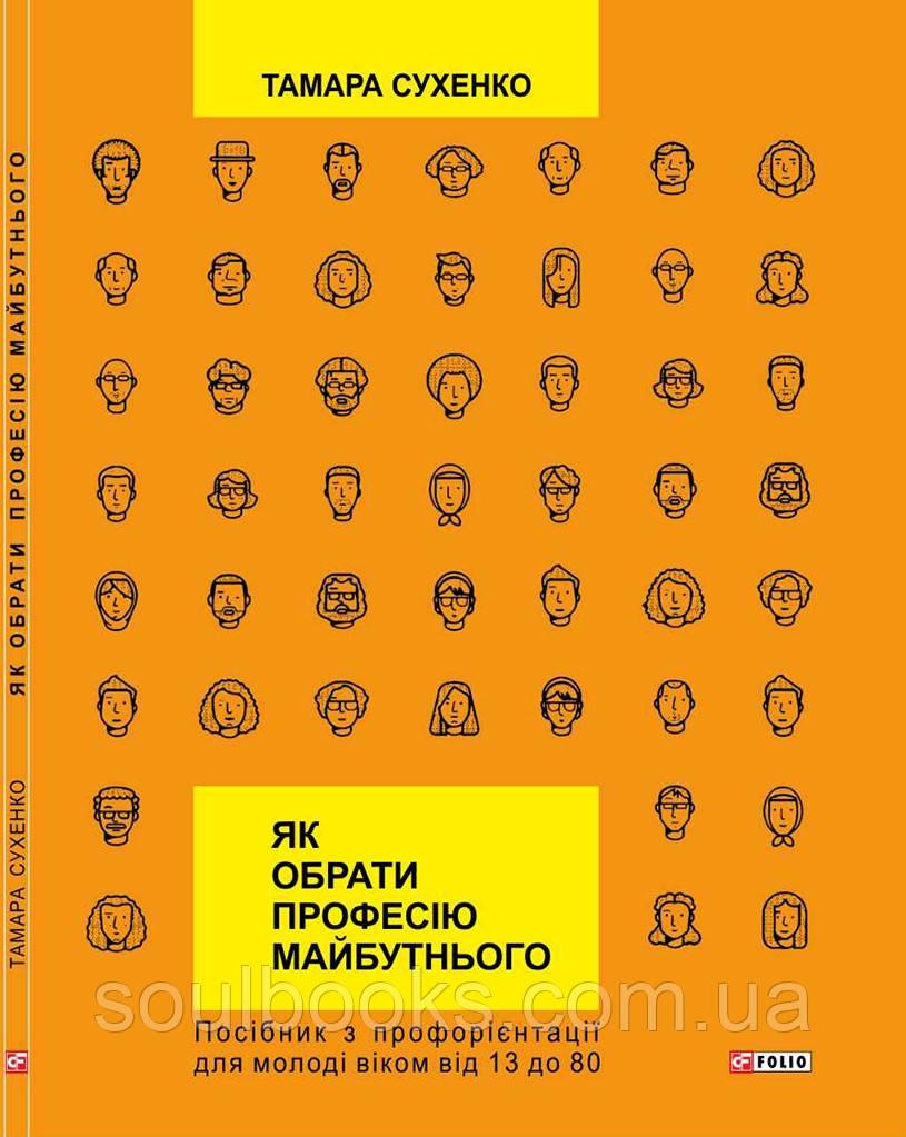 Як обрати професію майбутнього. Посібник з профорієнтації для молоді віком від 13 до 80. Тамара Сухенко