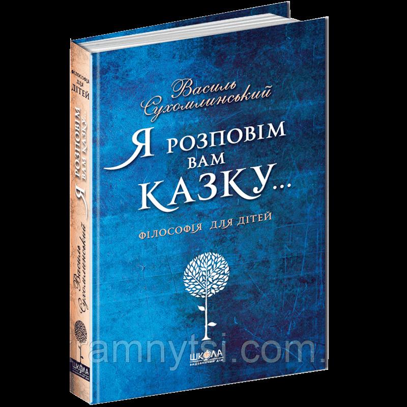 Я розповім вам казку… Філософія для дітей   Василь Сухомлинський