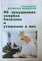 Об искушениях, скорбях, болезнях. И утешение в них. Протоиерей Валентин Мордасов.