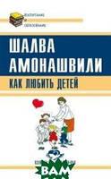 Амонашвили Шалва Александрович Как любить детей. Опыт самоанализа