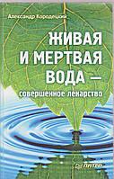 Александр Кородецкий Живая и мертвая вода- совершенное лекарство