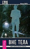 Вне тела. Теория и практика астральных путешествий. Радуга М.
