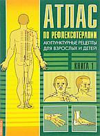 Атлас по рефлексотерапии. Акупунктурные рецепты для взрослых и детей. Книга 1