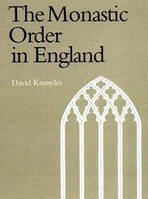 Dom David Knowles The Monastic Order in England: A History of its Development from the Times of St Dunstan to the Fourth Lateran Council 940-1216
