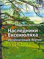 Вадим Дементьев Наследники Ексекюляха. Интеллигенция Якутии