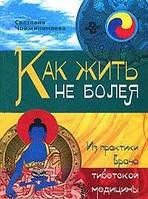 Светлана Чойжинимаева Как жить не болея. Из практики врача тибетской медицины