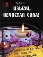 Т. А. Радченко Изыди, нечистая сила! Снятие порчи и сглаза христианскими и знахарскими методами
