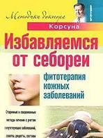В. Ф. Корсун, Е. В. Корсун, Д. А. Корсун Избавляемся от себореи. Фитотерапия кожных заболеваний