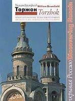 Уильям Брумфилд Торжок. Архитектурное наследие в фотографиях / Torzhok: Architectural Heritage in Photographs