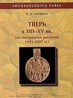 В. А. Лапшин Тверь в XIII-XV вв. по материалам раскопок 1993-1997 гг.