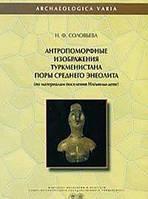 Н. Ф. Соловьева Антропоморфные изображения Туркменистана поры среднего энеолита. По материалам поселения Илгынлы-депе