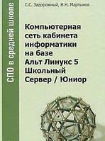 С. С. Задорожный, Н. Н. Мартынов Компьютерная сеть кабинета информатики на базе Альт Линукс 5 Школьный Сервер / Юниор (+ CD-ROM, DVD-ROM)