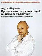 А. Е. Баранов Прогноз возврата инвестиций в интернет-маркетинг. Настольная книга маркетолога. Взгляд практика