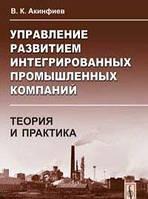 Акинфиев В.К. Управление развитием интегрированных промышленных компаний: теория и практика: На примере черной металлургии