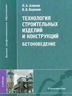 Л. А. Алимов, В. В. Воронин Технология строительных изделий и конструкций. Бетоноведение