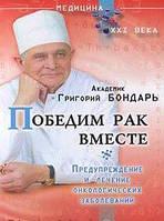 Григорий Бондарь Победим рак вместе. Предупреждение и лечение онкологических заболеваний