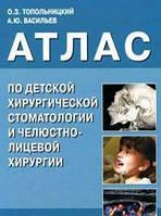 О. З. Топольницкий, А. Ю. Васильев Атлас по детской хирургической стоматологии и челюстно-лицевой хирургии