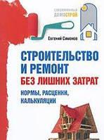 Евгений Симонов Строительство и ремонт без лишних затрат. Нормы, расценки, калькуляции