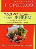 Мирзаахмат Норбеков Мудро едим - долго живем. Мифы и Истина о правильном питании