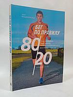 Эксмо МИиФ Фицджеральд Бег по правилу 80/20 Тренируйтесь медленнее чтобы соревноваться быстрее