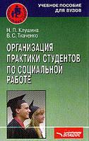 Клушина Н.П., Ткаченко В.С. Организация практики студентов по социальной работе: Учебное пособие для вузов