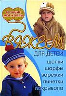 Н. В. Болгова Вяжем для детей: шапки, шарфы, варежки, пинетки, покрывала