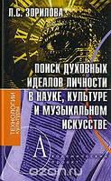 Л. С. Зорилова Поиск духовных идеалов личности в науке, культуре и музыкальном искусстве