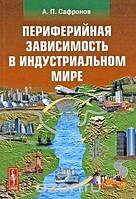 А. П. Сафронов Периферийная зависимость в индустриальном мире