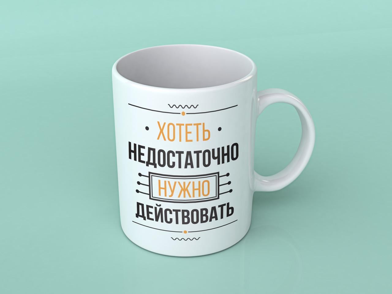 """Чашка """"Хотеть недостаточно, нужно действовать"""""""