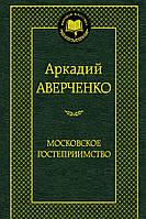 Аркадий Тимофеевич Аверченко. Московское гостеприимство, 978-5-389-07124-7