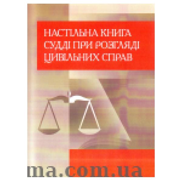 Настільна книга судді при розгляді цивільних справ. Практичний посібник.