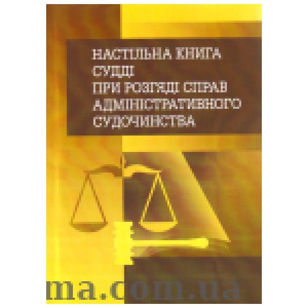 Настільна книга судді при розгляді справ адміністративного судочинства. Практичний посібник