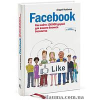 Facebook: как найти 100 000 друзей для вашего бизнеса бесплатно. Албитов А.