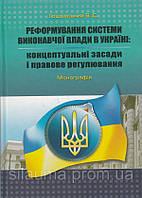 Реформування системи виконавчої влади в Україні: концептуальні засади і правове регулювання. Монографія