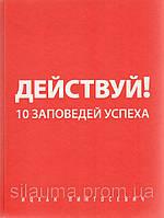 Действуй! 10 заповедей успеха. Пинтосевич
